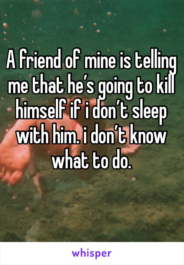 A friend of mine is telling me that he's going to kill himself if i don't sleep with him. i don't know what to do.