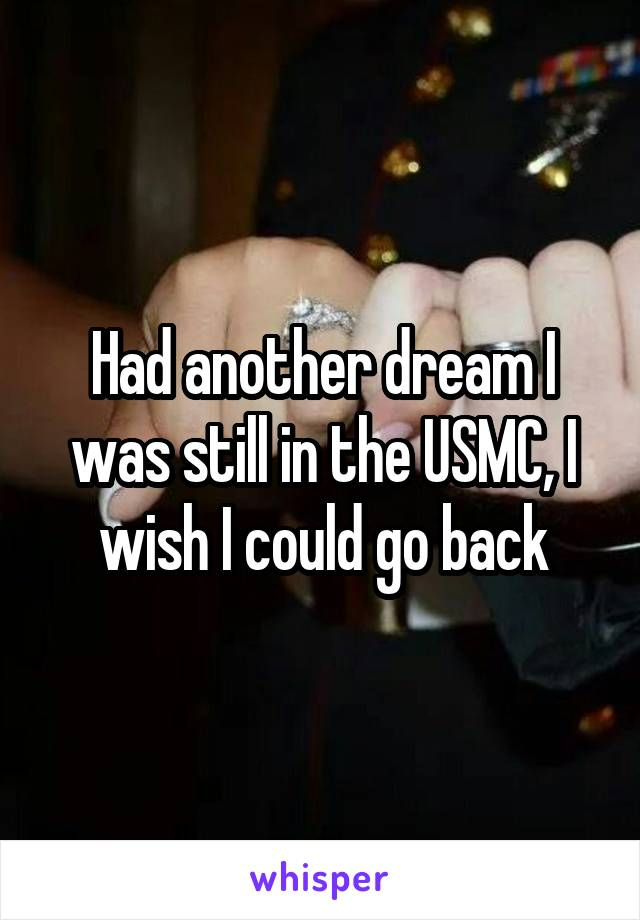 Had another dream I was still in the USMC, I wish I could go back