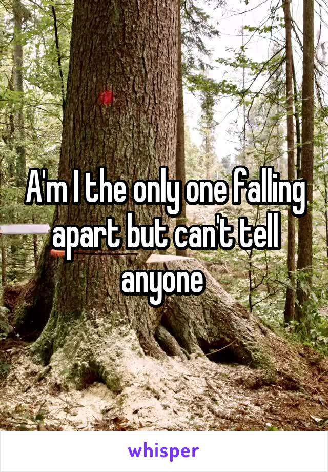 A'm I the only one falling apart but can't tell anyone