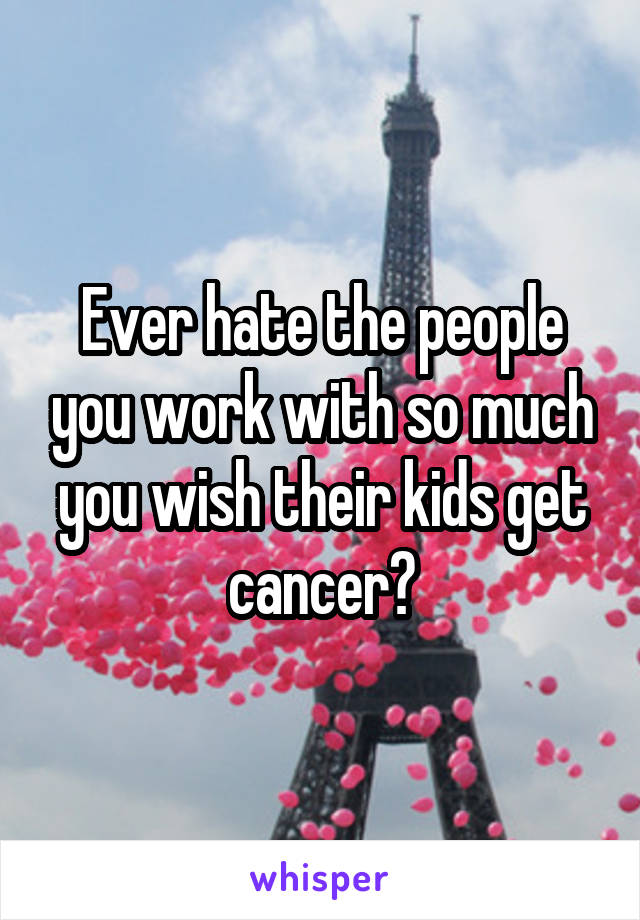 Ever hate the people you work with so much you wish their kids get cancer?