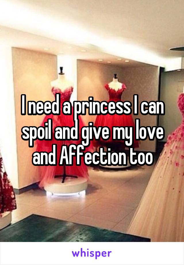 I need a princess I can spoil and give my love and Affection too