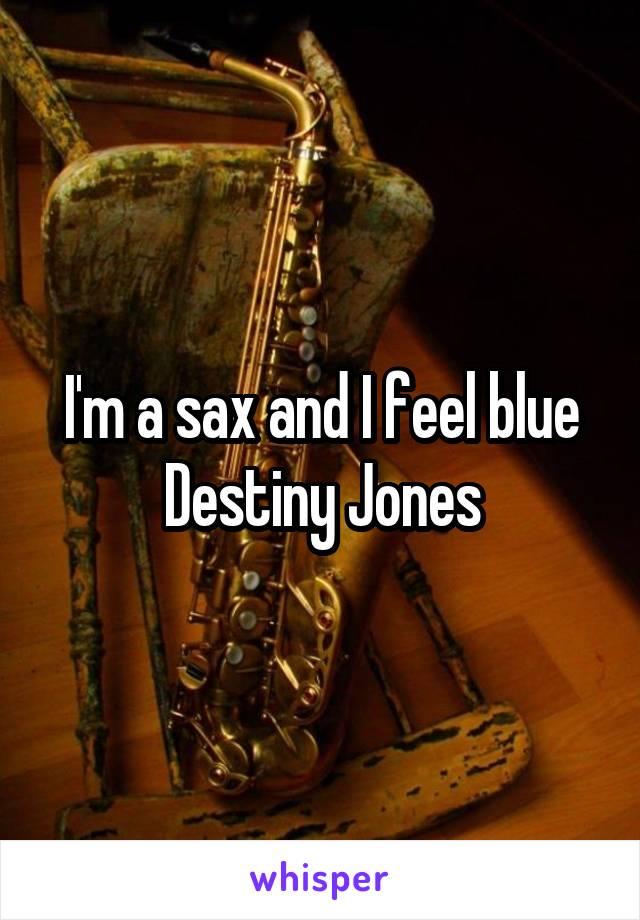 I'm a sax and I feel blue Destiny Jones