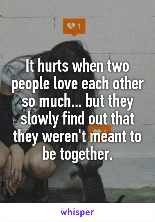 It hurts when two people love each other so much... but they slowly find out that they weren't meant to be together.