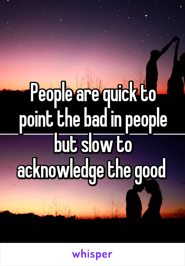 People are quick to point the bad in people but slow to acknowledge the good