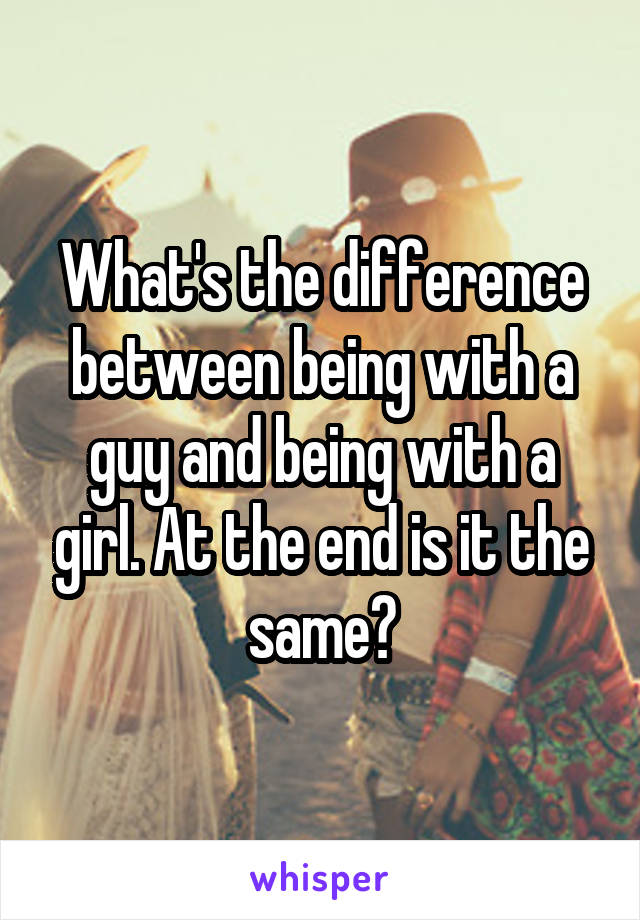 What's the difference between being with a guy and being with a girl. At the end is it the same?