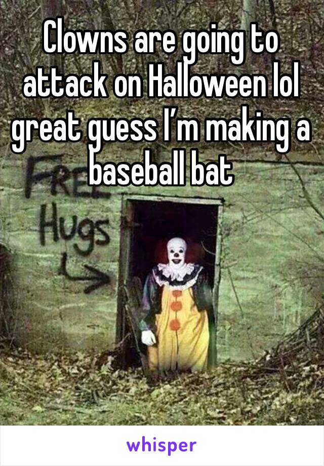 Clowns are going to attack on Halloween lol great guess I'm making a baseball bat