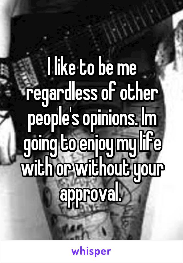 I like to be me regardless of other people's opinions. Im going to enjoy my life with or without your approval.