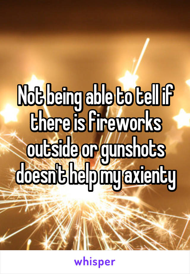 Not being able to tell if there is fireworks outside or gunshots doesn't help my axienty