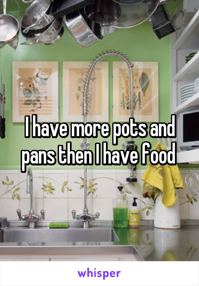 I have more pots and pans then I have food