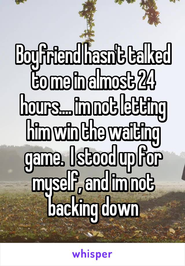 Boyfriend hasn't talked to me in almost 24 hours.... im not letting him win the waiting game.  I stood up for myself, and im not backing down