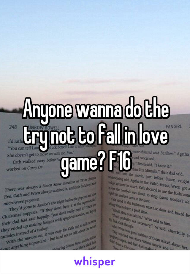 Anyone wanna do the try not to fall in love game? F16