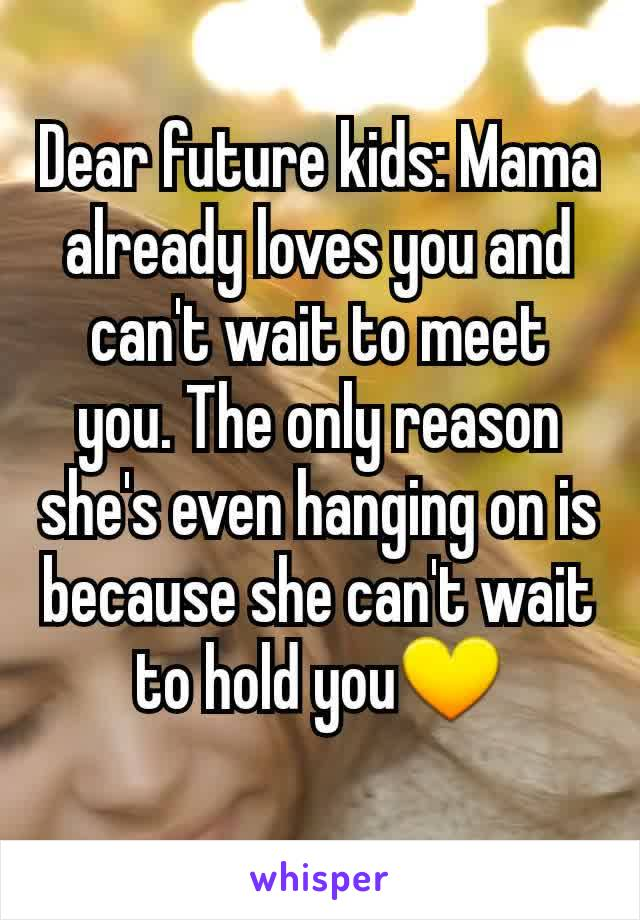 Dear future kids: Mama already loves you and can't wait to meet you. The only reason she's even hanging on is because she can't wait to hold you💛