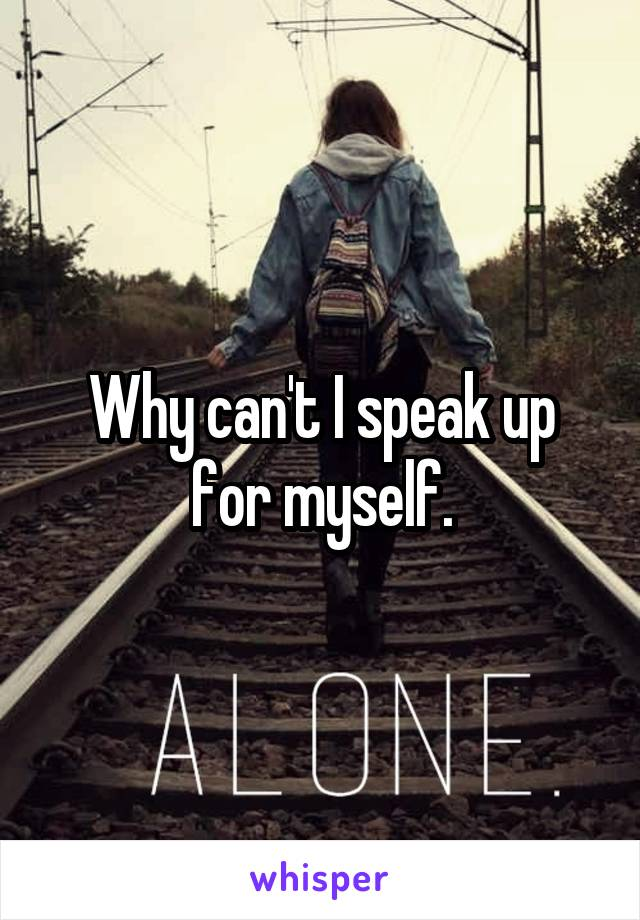 Why can't I speak up for myself.
