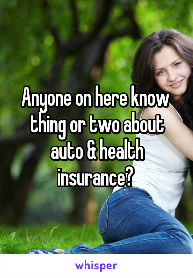 Anyone on here know  thing or two about auto & health insurance?