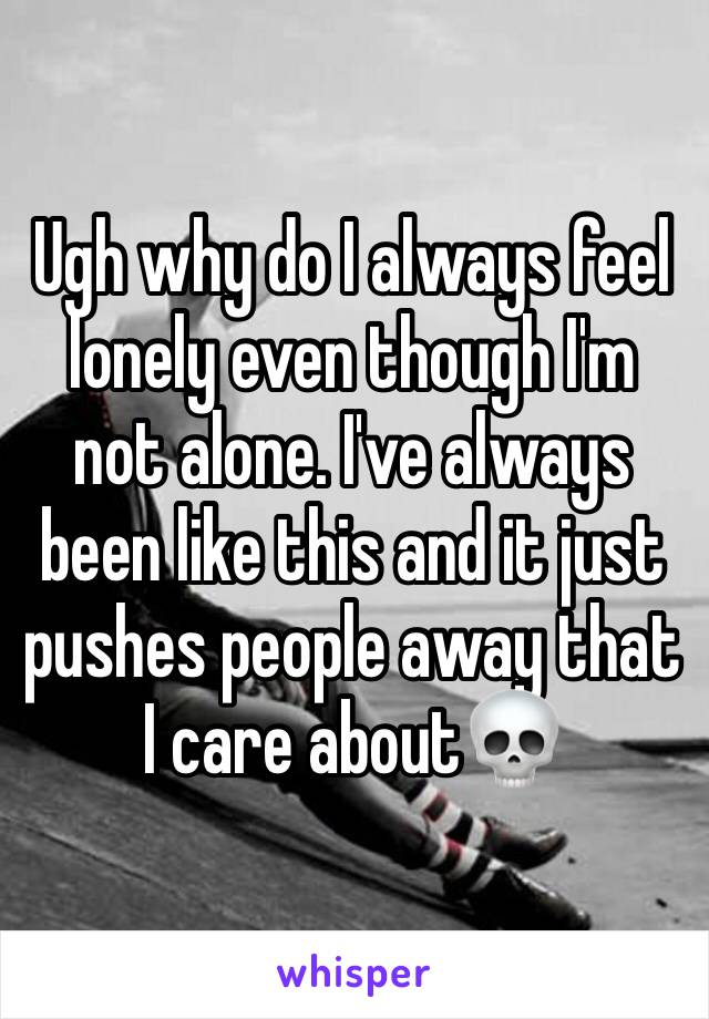 Ugh why do I always feel lonely even though I'm not alone. I've always been like this and it just pushes people away that I care about💀