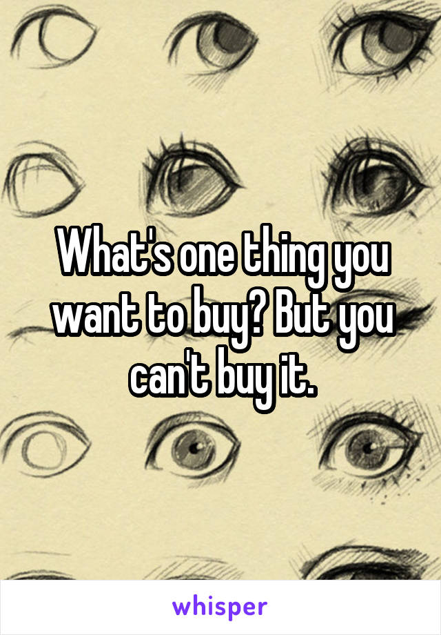 What's one thing you want to buy? But you can't buy it.