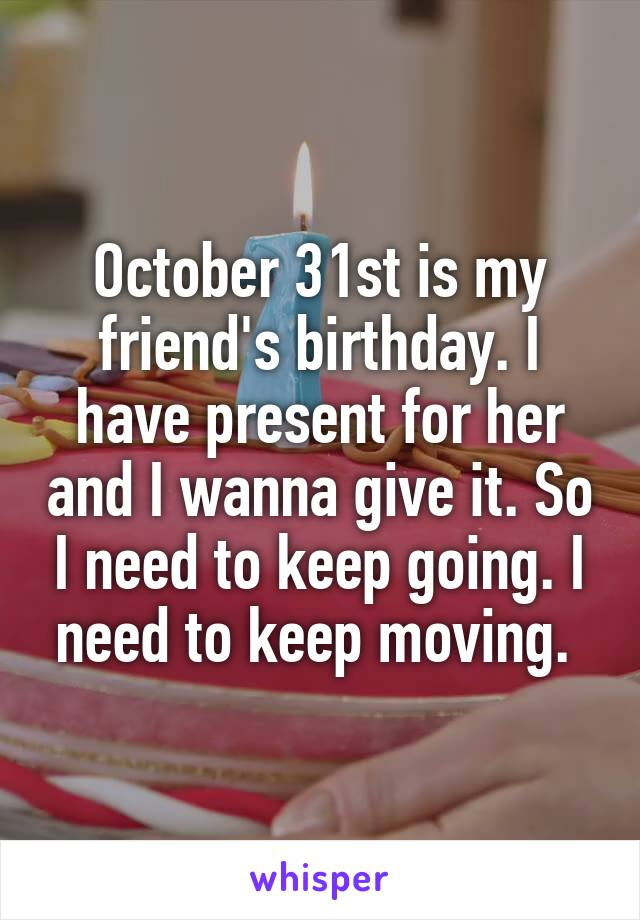 October 31st is my friend's birthday. I have present for her and I wanna give it. So I need to keep going. I need to keep moving.