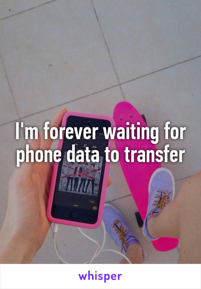 I'm forever waiting for phone data to transfer