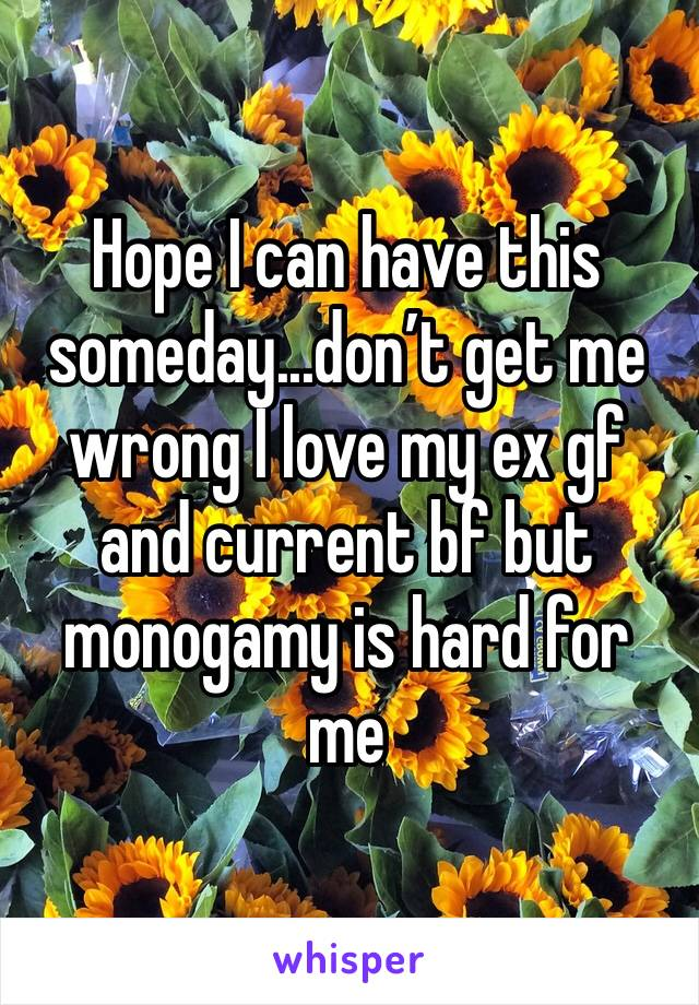 Hope I can have this someday...don't get me wrong I love my ex gf and current bf but monogamy is hard for me
