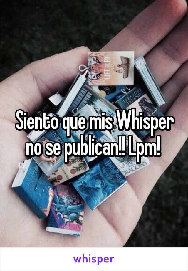 Siento que mis Whisper no se publican!! Lpm!