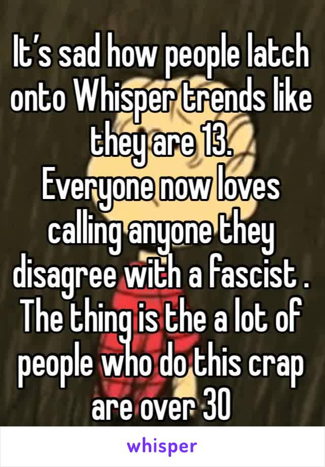 It's sad how people latch onto Whisper trends like they are 13. Everyone now loves  calling anyone they disagree with a fascist . The thing is the a lot of people who do this crap are over 30
