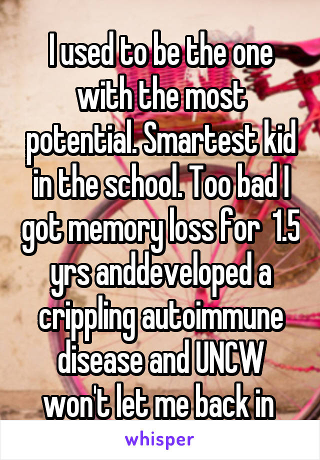 I used to be the one with the most potential. Smartest kid in the school. Too bad I got memory loss for  1.5 yrs anddeveloped a crippling autoimmune disease and UNCW won't let me back in
