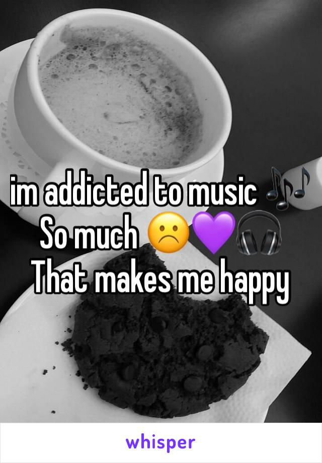 im addicted to music 🎶  So much ☹️💜🎧 That makes me happy