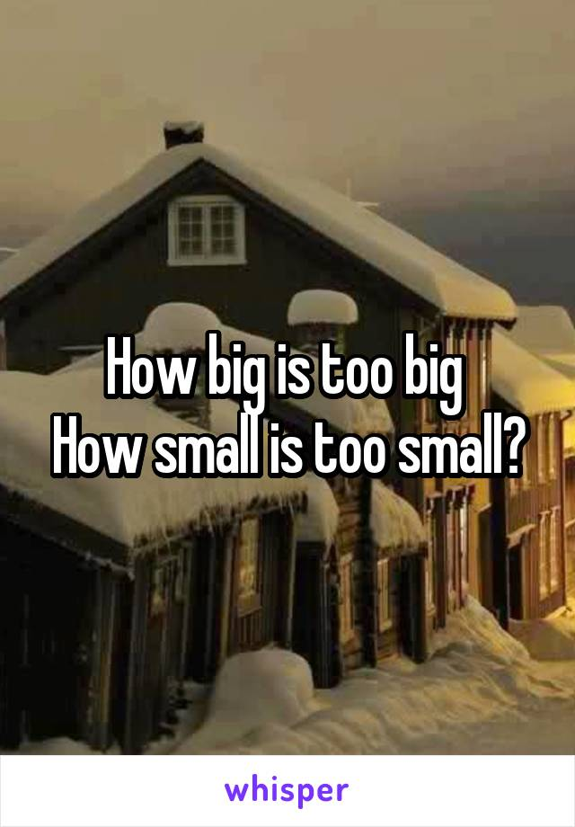 How big is too big  How small is too small?