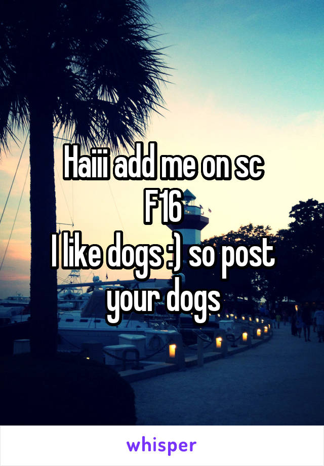 Haiii add me on sc F16 I like dogs :) so post your dogs