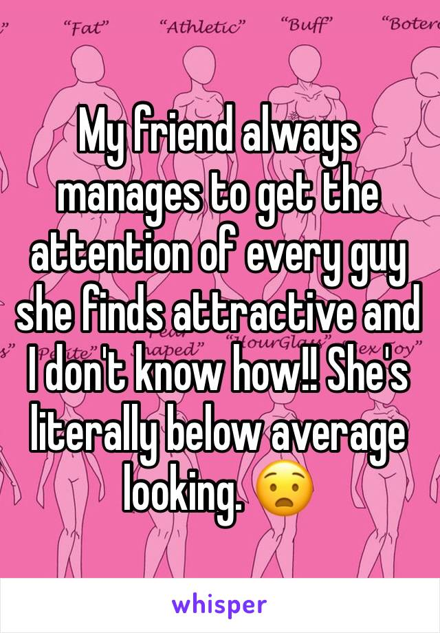 My friend always manages to get the attention of every guy she finds attractive and I don't know how!! She's literally below average looking. 😧