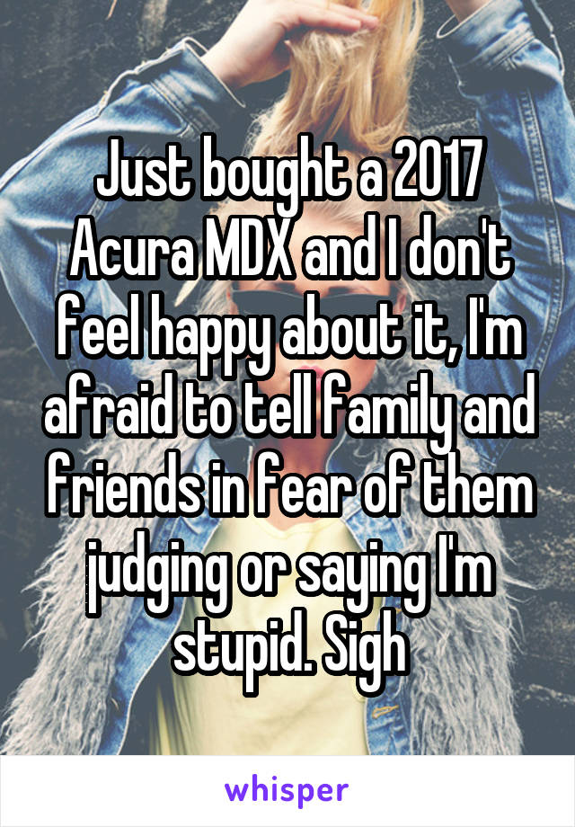 Just bought a 2017 Acura MDX and I don't feel happy about it, I'm afraid to tell family and friends in fear of them judging or saying I'm stupid. Sigh