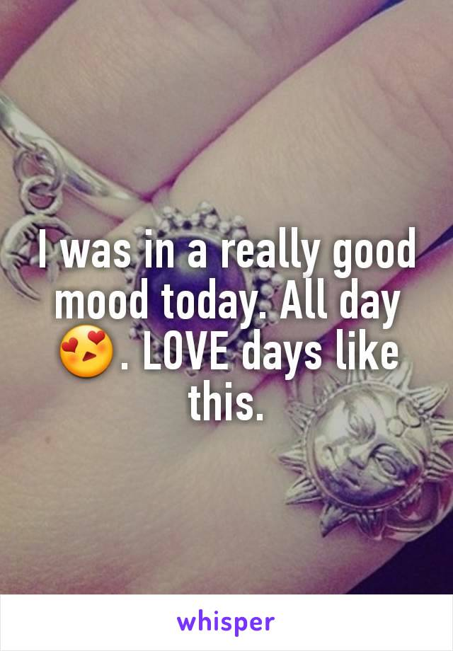 I was in a really good mood today. All day 😍. LOVE days like this.