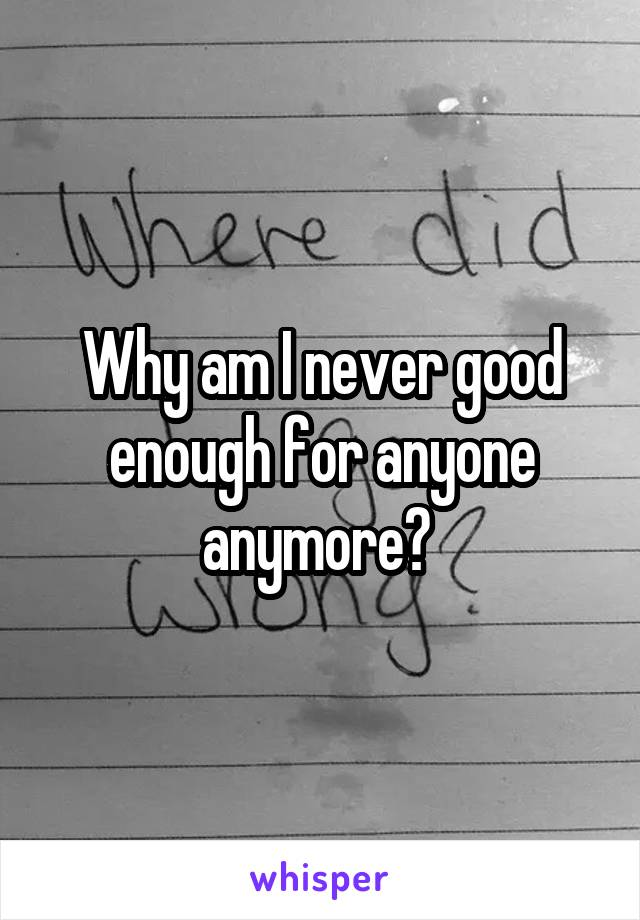 Why am I never good enough for anyone anymore?