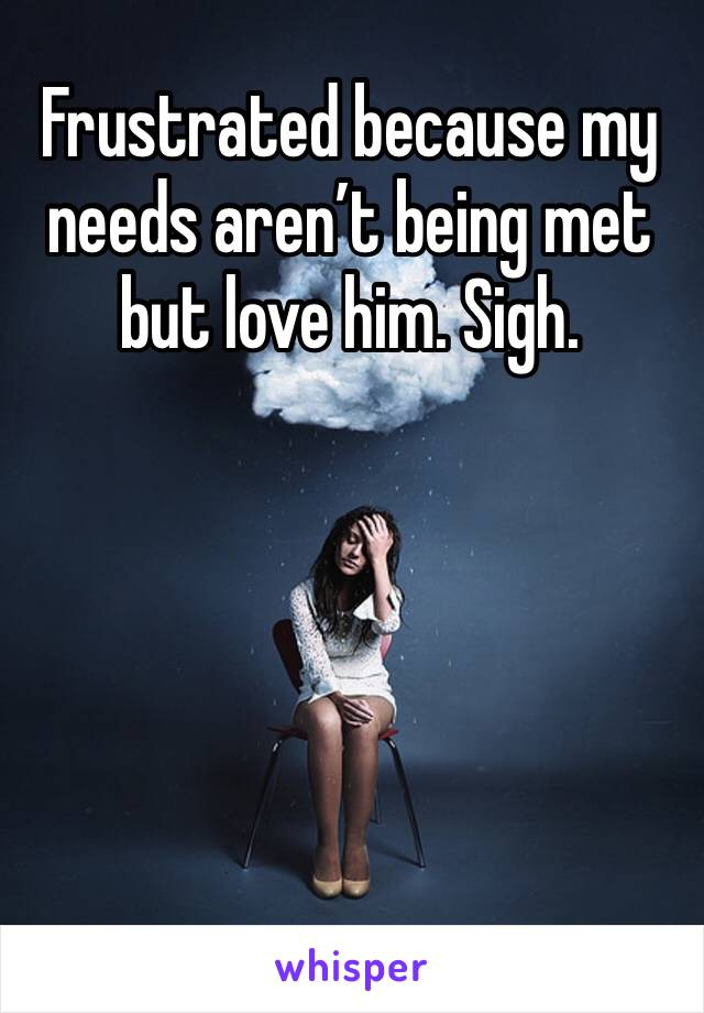 Frustrated because my needs aren't being met but love him. Sigh.