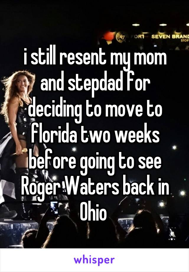 i still resent my mom and stepdad for deciding to move to florida two weeks before going to see Roger Waters back in Ohio