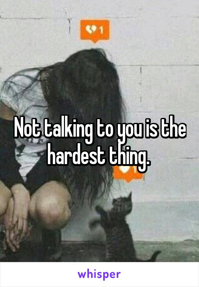 Not talking to you is the hardest thing.