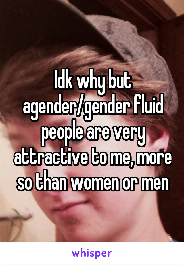 Idk why but agender/gender fluid people are very attractive to me, more so than women or men