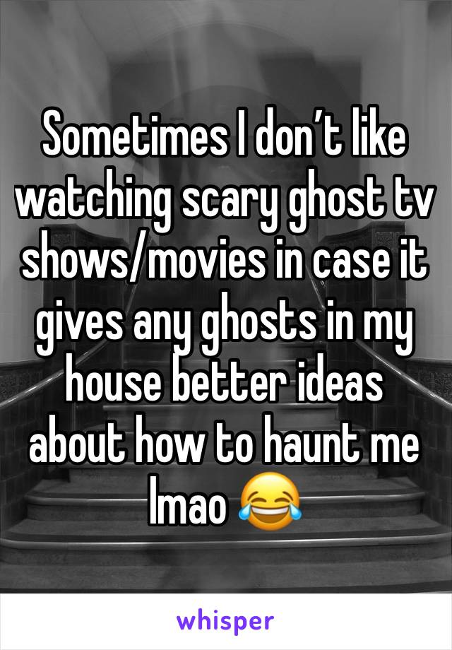 Sometimes I don't like watching scary ghost tv shows/movies in case it gives any ghosts in my house better ideas about how to haunt me lmao 😂