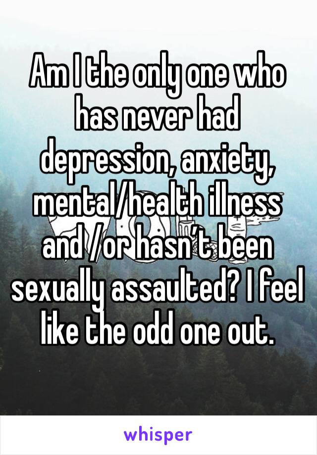 Am I the only one who has never had depression, anxiety, mental/health illness and /or hasn't been sexually assaulted? I feel like the odd one out.