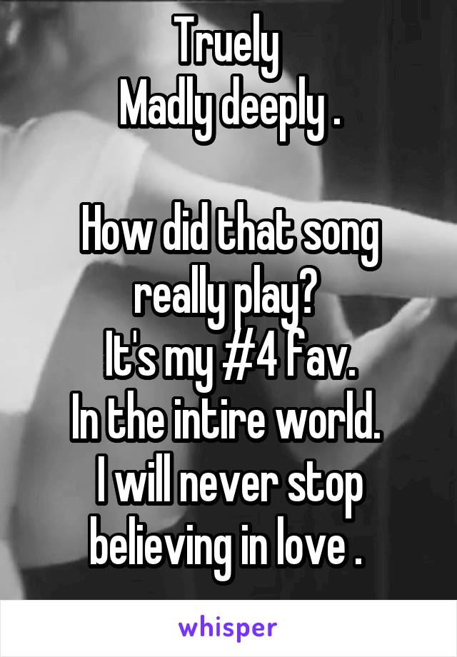 Truely  Madly deeply .  How did that song really play?  It's my #4 fav. In the intire world.  I will never stop believing in love .