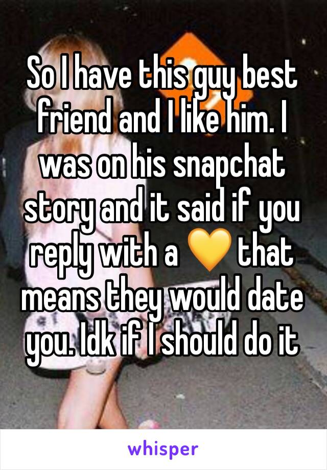 So I have this guy best friend and I like him. I was on his snapchat story and it said if you reply with a 💛 that means they would date you. Idk if I should do it