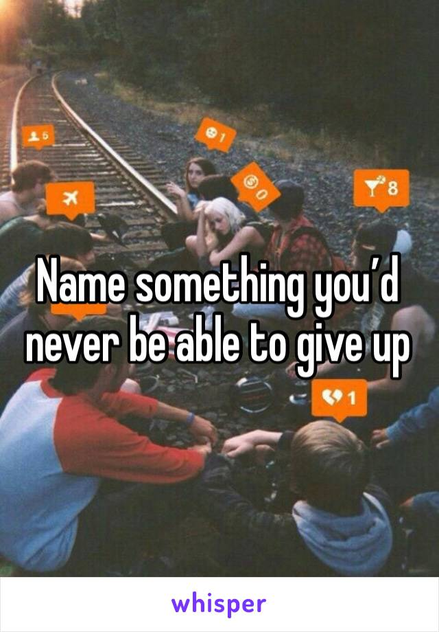 Name something you'd never be able to give up