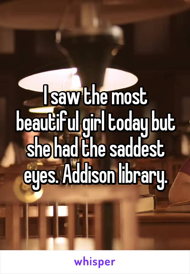 I saw the most beautiful girl today but she had the saddest eyes. Addison library.