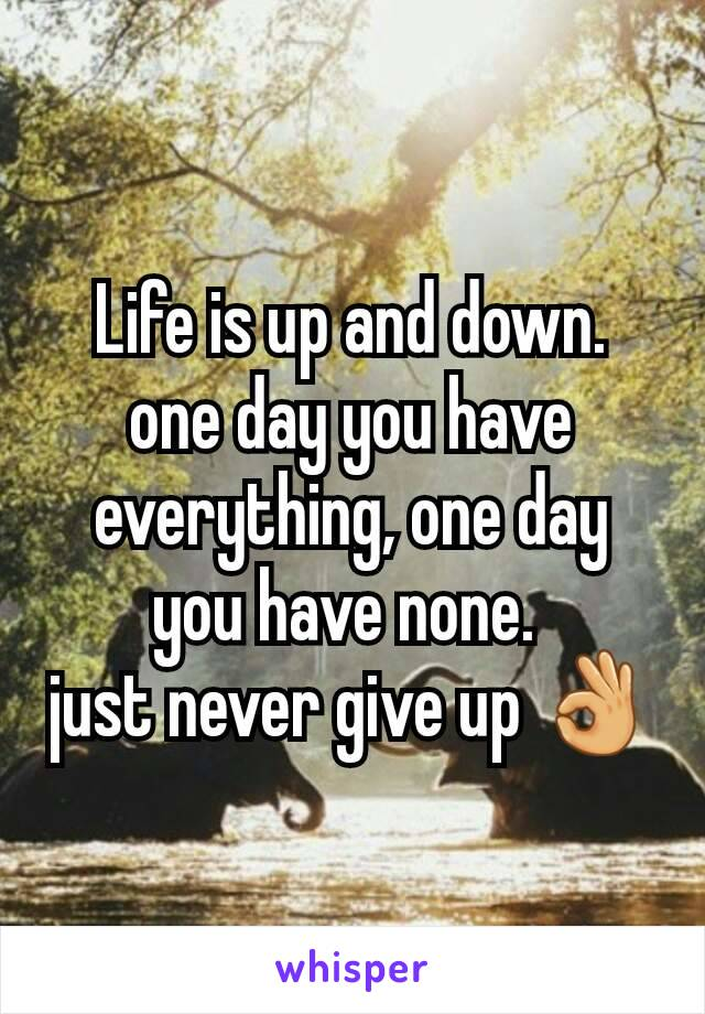 Life is up and down. one day you have everything, one day you have none.  just never give up 👌