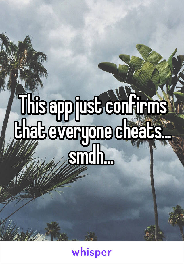 This app just confirms that everyone cheats... smdh...
