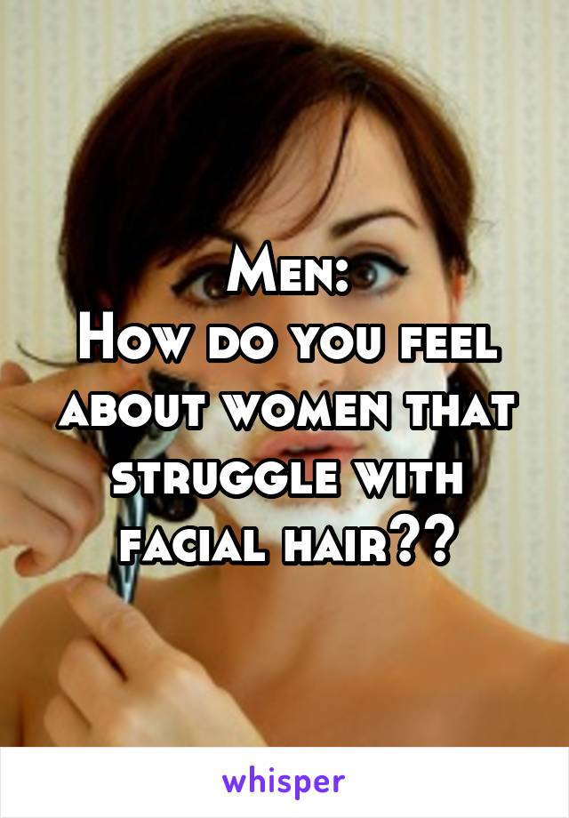 Men: How do you feel about women that struggle with facial hair??