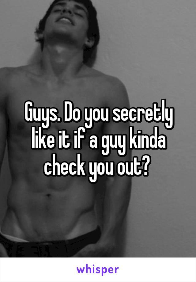 Guys. Do you secretly like it if a guy kinda check you out?