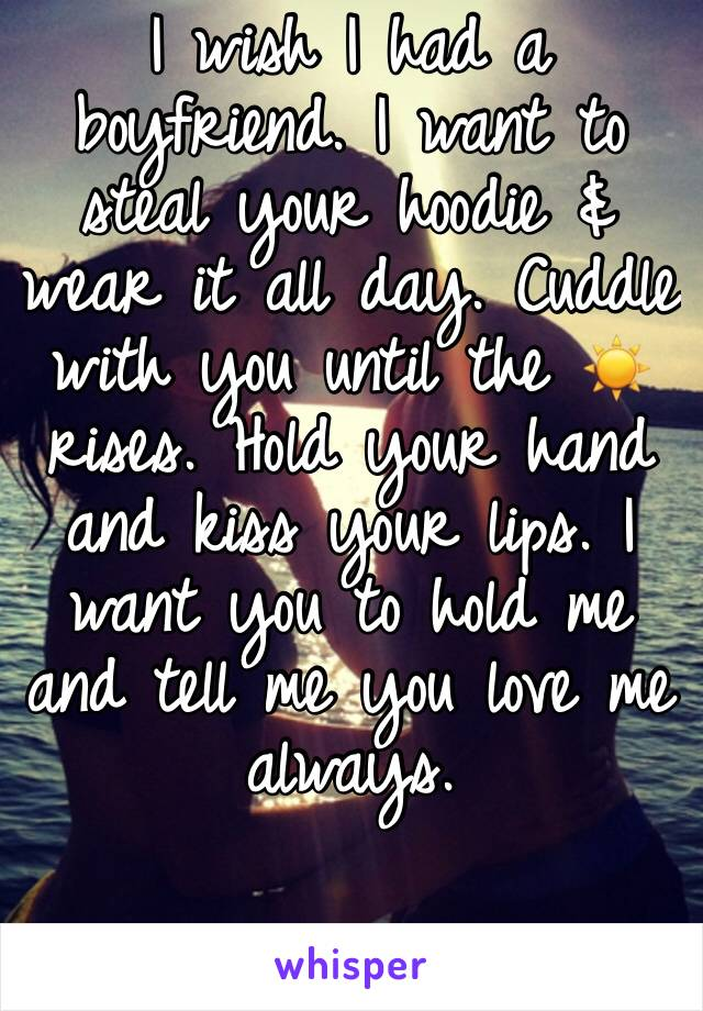 I wish I had a boyfriend. I want to steal your hoodie & wear it all day. Cuddle with you until the ☀️ rises. Hold your hand and kiss your lips. I want you to hold me and tell me you love me always.