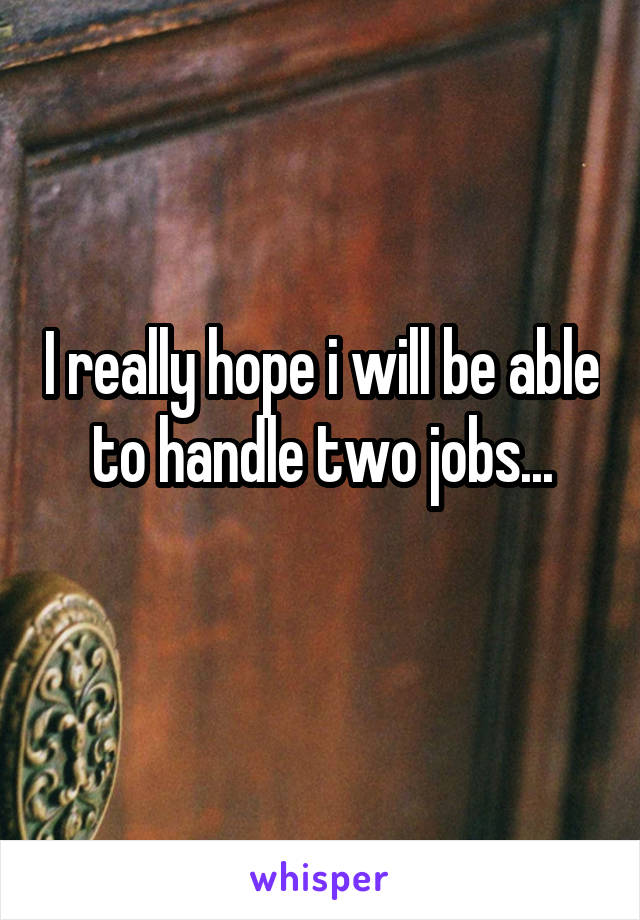 I really hope i will be able to handle two jobs...