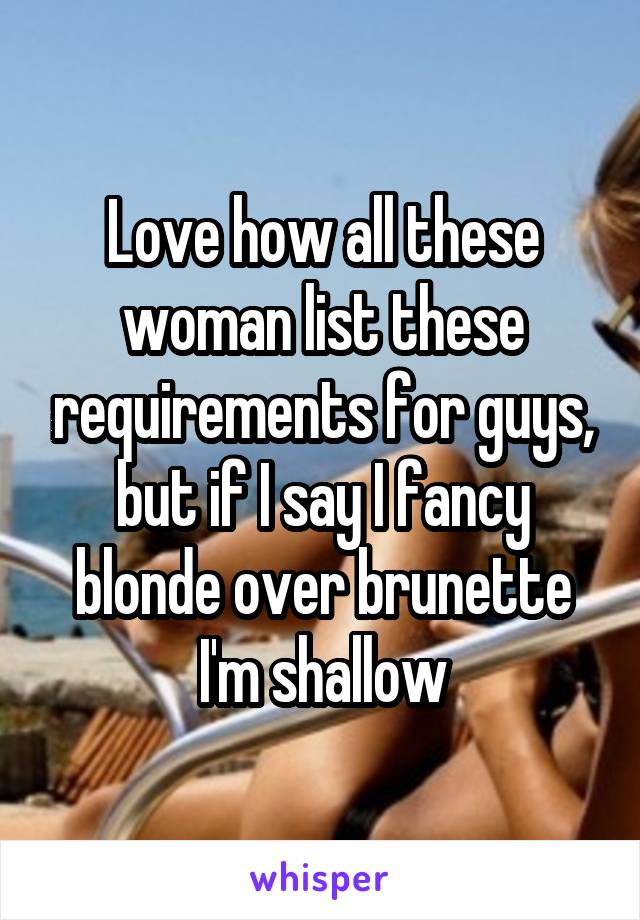 Love how all these woman list these requirements for guys, but if I say I fancy blonde over brunette I'm shallow